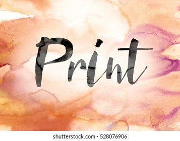 "The word ""Print"" painted in black ink over a colorful watercolor washed background concept and theme."