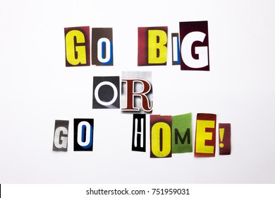 A word writing text showing concept of Go Big Or Go Home made of different magazine newspaper letter for Business case on the white background with space