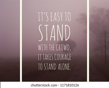 Words of wisdom - It's easy to stand with the crowd, It takes courage to stand alone