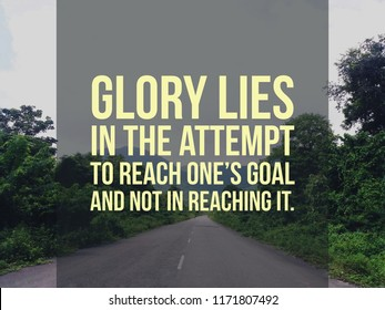 Words of wisdom - Glory lies in the attempt to reach one's goal, and not in reaching it.
