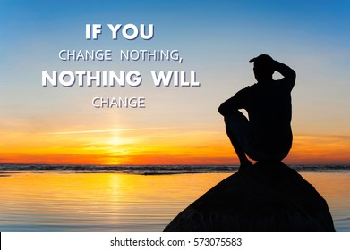 If you change nothing-nothing will change. Motivational inspiration quote with man silhouette sitting on the rock at spectacular sunset background. Vibrant colored outdoors  horizontal image