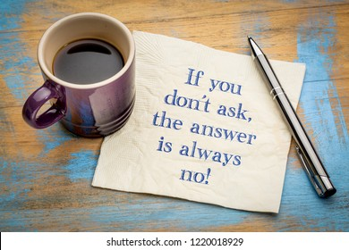 If you do not ask, the answer is always no - handwriting on a napkin with a cup of espresso coffee