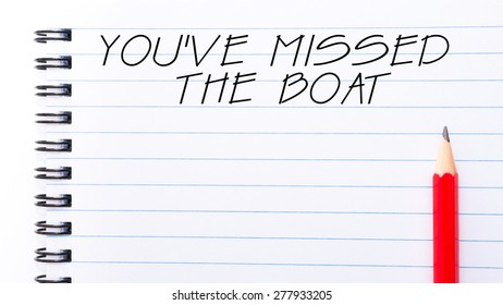 You Have Missed The Boat Text written on notebook page, red pencil on the right. Motivational Concept image