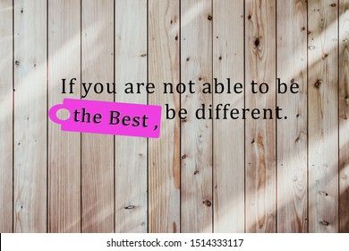 If you are not able to be the best, be different.