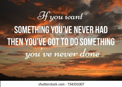 If you want something you've never had then you've got to do something you've never done. Inspirational Life Quote