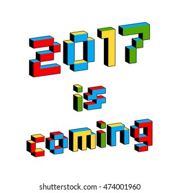2017 Is Coming text in style of old 8-bit video games. Vibrant colorful 3D Pixel Letters. New Year poster, flyer template. Holiday vector