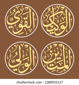 4 of 99 Names of Allah (Al Asma Ul Husna) Group 14 Al-Wakeel (The Universal Trustee), Al-Qawwiyy (The Strong One), Al-Qawwiyy (The Strong One), Al-Mateen	(The Firm One), Al-Waliyy (The Protecting Asso