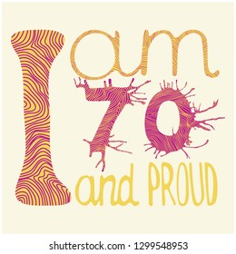 I am 70 and proud - vector lettering. Colorful hand drawing illustration for greeting, birthday cards, posters, prints and banners. Light (isolated) background. For seventy years old people.