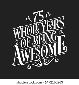 75 Whole Years Of Being Awesome - 75th Birthday And Wedding  Anniversary Typographic Design Vector