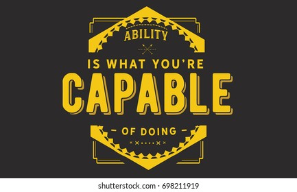 Ability is what you're capable of doing.