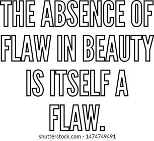 The absence of flaw in beauty is itself a flaw