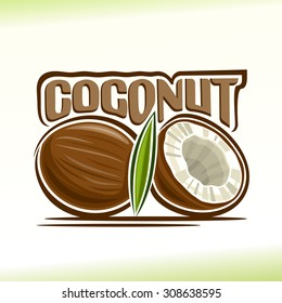 Abstract vector illustration of logo for the whole coconut still life composition  and chopped coconut halves with green leaves and white coco fragrant flesh.