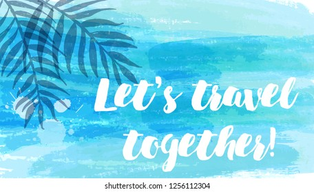 """Abstract watercolor imitation splashes background with tropical palm leaves. Trendy summer vacation background. Blue brushed banner with calligraphy text """"Let's travel together"""""""