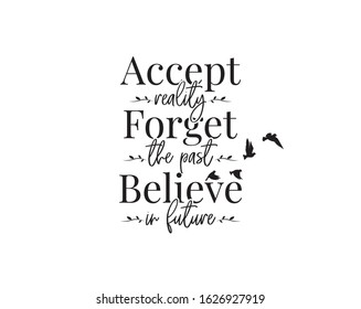 Accept reality, forget the past, believe in future, vector. Wording design, lettering. Motivational, inspirational, positive, life quotes and affirmation. Wall art, artwork, wall decals, poster design
