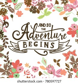 And so the adventure begins. Hand drawn vector phrase isolated on floral backgroud. Lettering for posters, cards design, textil