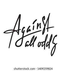 Against all odds - inspire motivational quote. Hand drawn beautiful lettering. Youth slang, idiom. Print for inspirational poster, t-shirt, bag, cups, card, flyer, sticker, badge. Elegant vector
