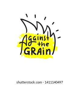 Against the grain - inspire motivational quote. Hand drawn lettering. Youth slang, idiom. Print for inspirational poster, t-shirt, bag, cups, card, flyer, sticker, badge. Cute funny vector writing