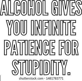 Alcohol gives you infinite patience for stupidity