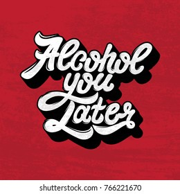 Alcohol you later. Quote typographical background. Vector handwritten lettering. Template for card, poster, banner ,print for t-shirt.
