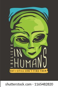 Alien t-shirt design. I believe in humans but can not find them. Artwork print for t shirt with green little monster from space and creative slogan.