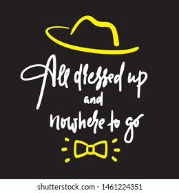 All dressed up and nowhere to go - inspire motivational quote. Hand drawn lettering. Youth slang, idiom. Print for inspirational poster, t-shirt, bag, cups, card, flyer, sticker, badge. Funny vector