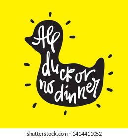 All duck or no dinner - inspire motivational quote. Hand drawn lettering. Youth slang, idiom. Print for inspirational poster, t-shirt, bag, cups, card, flyer, sticker, badge. Cute funny vector writing