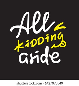 All kidding aside - inspire motivational quote. Hand drawn lettering. Youth slang, idiom. Print for inspirational poster, t-shirt, bag, cups, card, flyer, sticker, badge. Cute funny vector writing