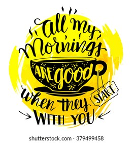 All my mornings are good when they start with you. Calligraphy inspirational quote with hand-drawing a cup of tea or coffee. Handwritten inscription on watercolor splash background isolated on white
