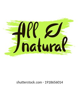 All natural - inspire motivational quote. Hand drawn beautiful lettering. Print for inspirational ecological poster, eco t-shirt, natural bag, cups, card, flyer, environmental sticker, badge.