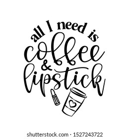 All I need is Coffee and lipstick - Vector eps poster with rouge and latte. Brush calligraphy isolated on white background. Feminism slogan with hand drawn lettering. Print for poster, card.