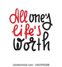 All one's life's worth - inspire motivational quote. Hand drawn lettering. Youth slang, idiom. Print for inspirational poster, t-shirt, bag, cups, card, flyer, sticker, badge. Cute funny vector