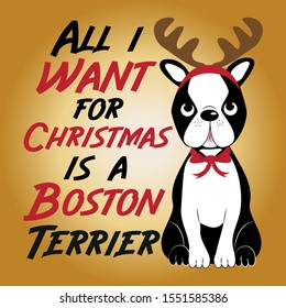 All i want for Christmas is a Boston Terrier- cute Christmas text, and Boston Terrier with a reindeer antler on his head. Good for greeting card and  t-shirt print, flyer, banner, poster design, mug.