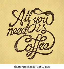 All You Need is Coffee - hand drawn quote on the hipster vintage retro background