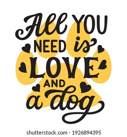 All you need is love and a dog. Hand lettering  quote with pawprint and hearts isolated on white background. Vector typography for home decor, t shirts, mugs, posters, banners, greeting cards