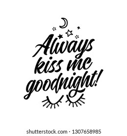 Always kiss me goodnight! - funny saying in isolated vector eps 10. Lettering poster or t-shirt textile graphic design. / Handwritten room decoration with moon, stars and closed eyes.