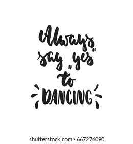 Always say Yes to dancing - hand drawn dancing lettering quote isolated on the white background. Fun brush ink inscription for photo overlays, greeting card or t-shirt print, poster design