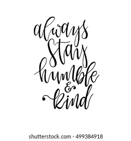 Always stay humble and kind inspirational phrase. Beautiful picture with an inspirational quote. Vector illustration. Modern brush calligraphy. Isolated on white background.