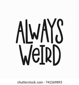 Always weird quote lettering. Calligraphy inspiration graphic design typography element. Hand written postcard. Cute simple vector sign.