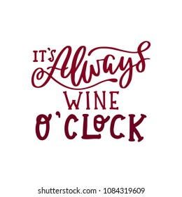 It's always wine o'clock. Handwritten lettering inscription positive quote, calligraphy vector illustration. Text sign slogan design for quote poster, greeting card, print, cool badge