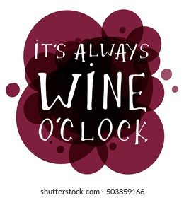 It's always wine o'clock. Motivation quote. Hand lettering and custom typography for your designs: t-shirts, bags, for posters, invitations, cards, etc