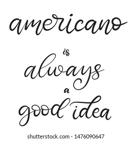 Americano is always a good idea black and white lettering vector illustration with calligraphy style phrase. Handwritten text for fabric print, logo, poster, card. EPS10