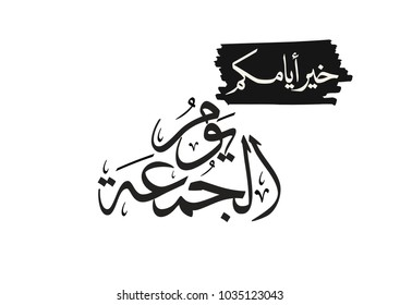 Arabic Calligraphy for Friday weekend greeting. Islamic calligraphy type for friday. translated: Friday, is the best of your days.