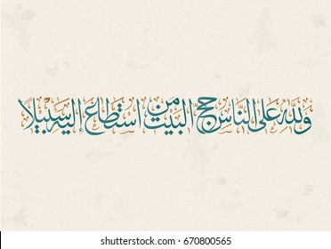 Arabic Calligraphy for Qura Verse about the Hajj. translated: And pilgrimage to the House is a duty unto Allah for mankind, for him who can find a way thither. Haj aya in the quran karim. islamic art