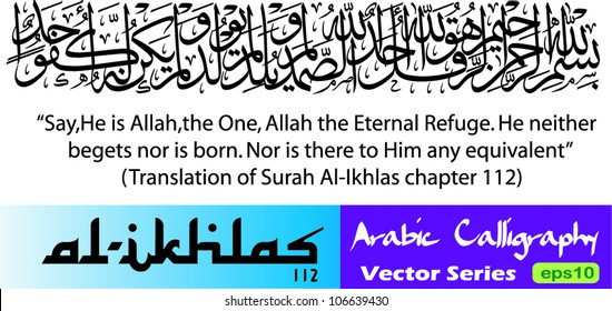Arabic calligraphy vector of Al Ikhlas the 112th chapter in Koran (translated as:Say,He is Allah,the One,Allah the Eternal Refuge,He neither begets nor is born,Nor is there to Him any equivalent)