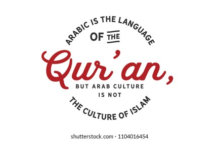 Arabic is the language of the Qur'an, but Arab culture is not the culture of Islam