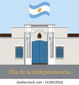 Argentina Independence Day. 9 July, Concept of a national holiday. Flag of Argentina. Text in Spanish - Independence Day. Tucuman House. Casa Historica de Tucuman