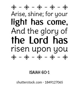 Arise, shine; for your light has come, And the glory of the Lord has risen upon you. Bible verse quote
