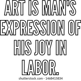 Art is man's expression of his joy in labor