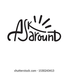 Ask around - inspire motivational quote.  Hand drawn lettering. Youth slang, idiom. Print for inspirational poster, t-shirt, bag, cups, card, flyer, sticker, badge. Cute funny vector