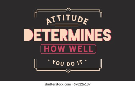 attitude determines how well you do it.